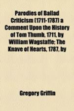Parodies of Ballad Criticism (1711-1787) a Comment Upon the History of Tom Thumb, 1711, by William Wagstaffe; The Knave of Hearts, 1787, by af Gregory Griffin