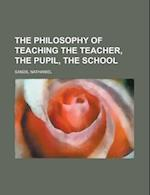 The Philosophy of Teaching the Teacher, the Pupil, the School af Nathaniel Sands