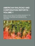 American Railroad and Corporation Reports (Volume 1); Being a Collection of the Current Decisions of the Courts of Last Resort in the United States Pe