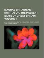 Magnae Britanniae Notitia Volume 1; With Divers Remarks Upon the Antient State Thereof