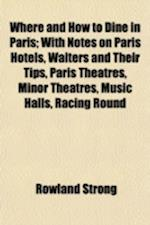 Where and How to Dine in Paris; With Notes on Paris Hotels, Waiters and Their Tips, Paris Theatres, Minor Theatres, Music Halls, Racing Round Paris, E af Rowland Strong