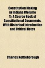 Constitution Making in Indiana (Volume 1); A Source Book of Constitutional Documents, with Historical Introduction and Critical Notes af Charles Kettleborough