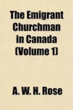 The Emigrant Churchman in Canada Volume 1 af A. W. H. Rose