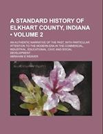 A   Standard History of Elkhart County, Indiana (Volume 2); An Authentic Narrative of the Past, with Particular Attention to the Modern Era in the Com af Abraham E. Weaver