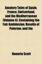 Amatory Tales of Spain, France, Switzerland, and the Mediterranean Volume 4; Containing the Fair Andalusian Rosolia of Palermo and the Maltese Portrai af Honoria Scott