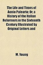 The Life and Times of Aonio Paleario (Volume 2); Or, a History of the Italian Reformers in the Sixteenth Century Illustrated by Original Letters and U af M. Young
