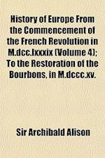 History of Europe from the Commencement of the French Revolution in M.DCC.LXXXIX (Volume 4); To the Restoration of the Bourbons, in M.DCCC.XV.