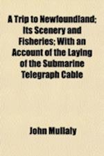 A Trip to Newfoundland; Its Scenery and Fisheries with an Account of the Laying of the Submarine Telegraph Cable af John Mullaly