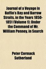 Journal of a Voyage in Baffin's Bay and Barrow Straits, in the Years 1850-1851 (Volume 1); Under the Command of Mr. William Penney, in Search of the M af Peter C. Sutherland