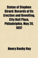 Statue of Stephen Girard; Records of Its Erection and Unveiling, City Hall Plaza, Philadelphia, May 20, 1897 af Henry Hanby Hay