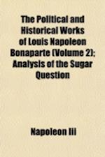The Political and Historical Works of Louis Napoleon Bonaparte (Volume 2); Analysis of the Sugar Question