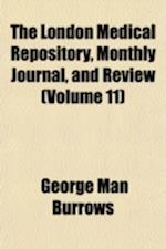 The London Medical Repository, Monthly Journal, and Review (Volume 11) af George Man Burrows