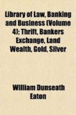Library of Law, Banking and Business (Volume 4); Thrift, Bankers Exchange, Land Wealth, Gold, Silver af William Dunseath Eaton