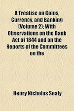 A   Treatise on Coins, Currency, and Banking (Volume 2); With Observations on the Bank Act of 1844 and on the Reports of the Committees on the House o af Henry Nicholas Sealy