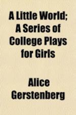 A Little World; A Series of College Plays for Girls af Alice Gerstenberg