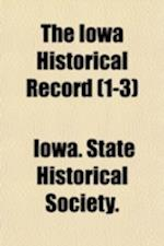 The Iowa Historical Record (Volume 1-3) af State Historical Society of Iowa, Iowa State Historical Society