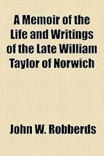 A Memoir of the Life and Writings of the Late William Taylor of Norwich af John W. Robberds