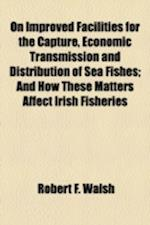 On Improved Facilities for the Capture, Economic Transmission and Distribution of Sea Fishes; And How These Matters Affect Irish Fisheries af Robert F. Walsh