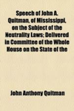 Speech of John A. Quitman, of Mississippi, on the Subject of the Neutrality Laws; Delivered in Committee of the Whole House on the State of the af John Anthony Quitman