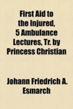 First Aid to the Injured, 5 Ambulance Lectures, Tr. by Princess Christian