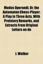 Modus Operandi, Or, the Automaton Chess-Player; A Play in Three Acts, with Prefatory Remarks, and Extracts from Original Letters on de af J. Walker