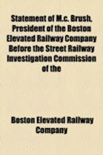 Statement of M.C. Brush, President of the Boston Elevated Railway Company, Before the Street Railway Investigation Commission of the Massachusetts Leg af Boston Elevated Railway Company