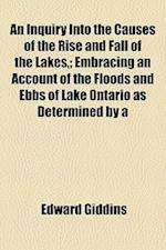 An Inquiry Into the Causes of the Rise and Fall of the Lakes; Embracing an Account of the Floods and Ebbs of Lake Ontario as Determined by a af Edward Giddins