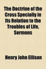 The Doctrine of the Cross Specially in Its Relation to the Troubles of Life, Sermons af Henry John Ellison