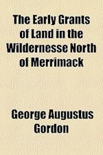The Early Grants of Land in the Wildernesse North of Merrimack af George Augustus Gordon