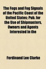 The Fogs and Fog Signals of the Pacific Coast of the United States; Pub. for the Use of Shipmasters, Owners and Agents Interested in the Commerce and af Ferdinand Lee Clarke