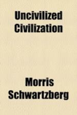 Uncivilized Civilization af Morris Schwartzberg