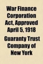 War Finance Corporation ACT, Approved April 5, 1918