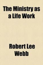 The Ministry as a Life Work af Robert Lee Webb