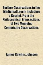 Further Observations in the Medicinal Leech; Including a Reprint, from the Philosophical Transactions, of Two Memoirs, Comprising Observations af James Rawlins Johnson