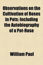 Observations on the Cultivation of Roses in Pots; Including the Autobiography of a Pot-Rose
