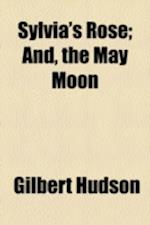 Sylvia's Rose; And, the May Moon af Gilbert Hudson