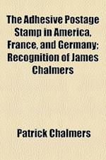 The Adhesive Postage Stamp in America, France, and Germany; Recognition of James Chalmers
