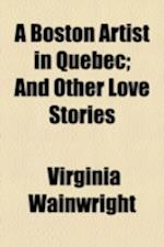 A Boston Artist in Quebec; And Other Love Stories af Virginia Wainwright