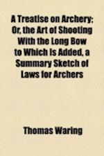 A Treatise on Archery; Or, the Art of Shooting with the Long Bow to Which Is Added, a Summary Sketch of Laws for Archers