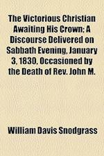 The Victorious Christian Awaiting His Crown; A Discourse Delivered on Sabbath Evening, January 3, 1830, Occasioned by the Death of REV. John M. af William Davis Snodgrass