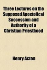 Three Lectures on the Supposed Apostolical Succession and Authority of a Christian Priesthood af Henry Acton