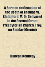 A Sermon on Occasion of the Death of Thomas W. Blatchford, M. D.; Delivered in the Second Street Presbyterian Church, Troy, on Sunday Morning af Duncan Kennedy