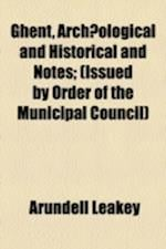 Ghent, Archaeological and Historical and Notes; (Issued by Order of the Municipal Council) af Arundell Leakey