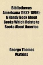 Bibliothecas Americana (1622-1896); A Handy Book about Books Which Relate to Books about America af George Thomas Watkins