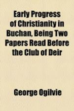 Early Progress of Christianity in Buchan, Being Two Papers Read Before the Club of Deir af George Ogilvie