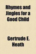 Rhymes and Jingles for a Good Child af Gertrude E. Heath