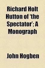 Richard Holt Hutton of 'The Spectator'; A Monograph af John Hogben