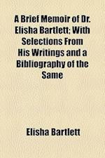A Brief Memoir of Dr. Elisha Bartlett; With Selections from His Writings and a Bibliography of the Same af Elisha Bartlett