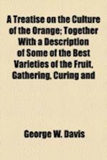 A   Treatise on the Culture of the Orange; Together with a Description of Some of the Best Varieties of the Fruit, Gathering, Curing and Preparing the af George W. Davis