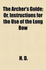 The Archer's Guide; Or, Instructions for the Use of the Long Bow